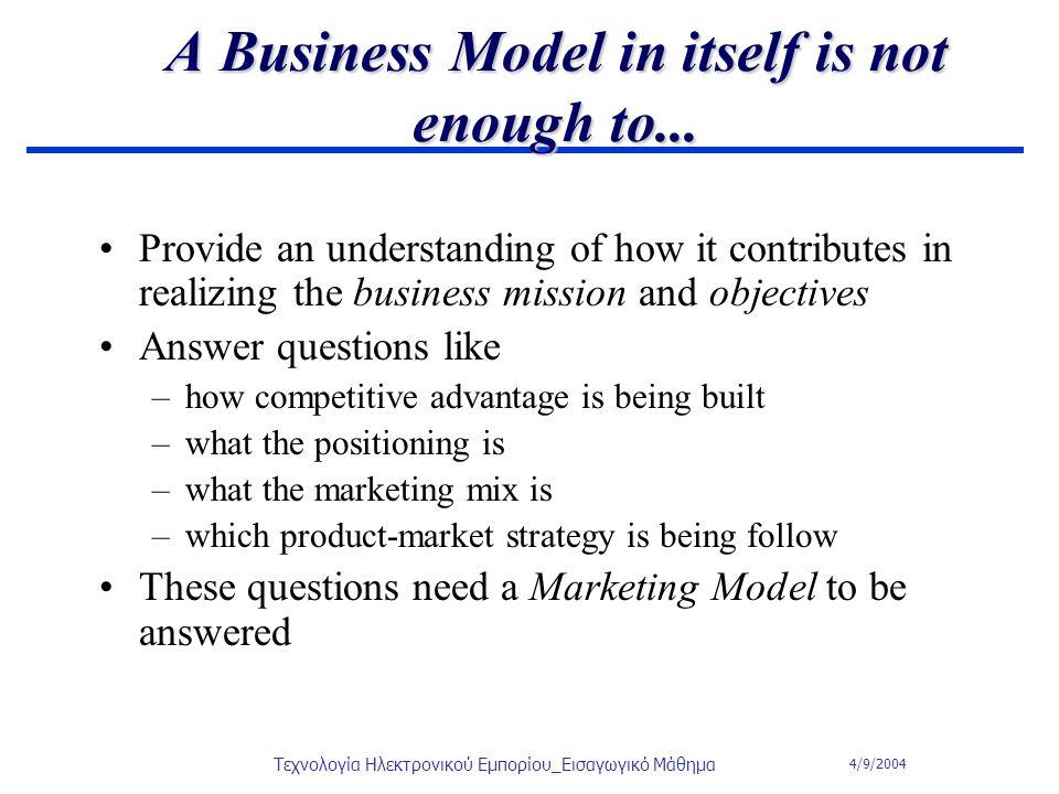 4/9/2004 Τεχνολογία Ηλεκτρονικού Εμπορίου_Εισαγωγικό Μάθημα A Business Model in itself is not enough to... Provide an understanding of how it contribu