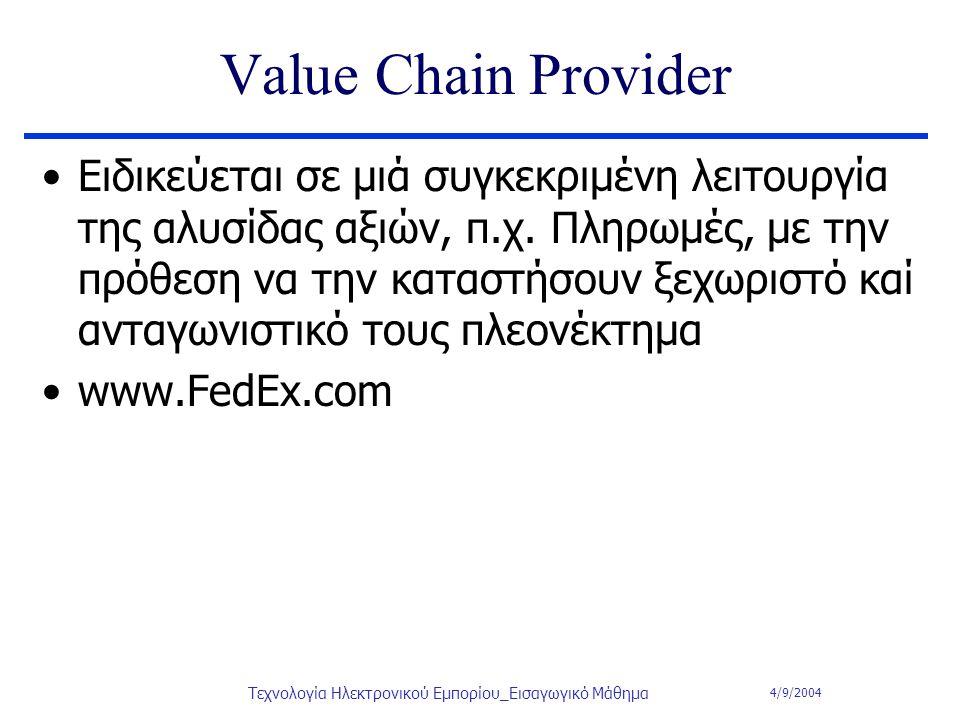 4/9/2004 Τεχνολογία Ηλεκτρονικού Εμπορίου_Εισαγωγικό Μάθημα Value Chain Provider Ειδικεύεται σε μιά συγκεκριμένη λειτουργία της αλυσίδας αξιών, π.χ. Π