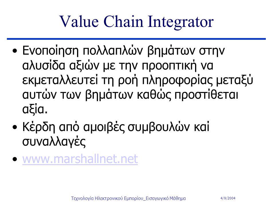 4/9/2004 Τεχνολογία Ηλεκτρονικού Εμπορίου_Εισαγωγικό Μάθημα Value Chain Integrator Ενοποίηση πολλαπλών βημάτων στην αλυσίδα αξιών με την προοπτική να