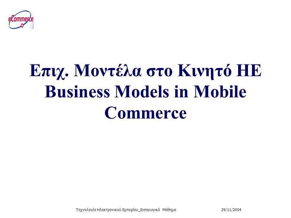 29/11/2004Τεχνολογία Ηλεκτρονικού Εμπορίου_Εισαγωγικό Μάθημα Επιχ. Μοντέλα στο Κινητό ΗΕ Βusiness Models in Mobile Commerce