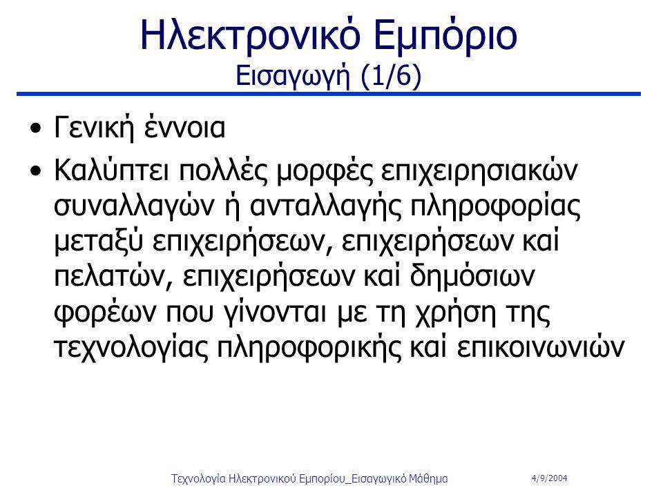 4/9/2004 Τεχνολογία Ηλεκτρονικού Εμπορίου_Εισαγωγικό Μάθημα Ηλεκτρονικό Εμπόριο Εισαγωγή (1/6) Γενική έννοια Καλύπτει πολλές μορφές επιχειρησιακών συν