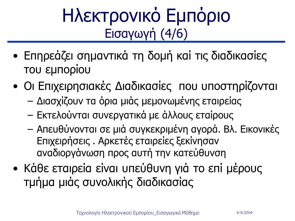 4/9/2004 Τεχνολογία Ηλεκτρονικού Εμπορίου_Εισαγωγικό Μάθημα Ηλεκτρονικό Εμπόριο Εισαγωγή (4/6) Eπηρεάζει σημαντικά τη δομή καί τις διαδικασίες του εμπ