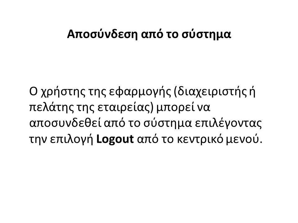 Αποσύνδεση από το σύστημα Ο χρήστης της εφαρμογής (διαχειριστής ή πελάτης της εταιρείας) μπορεί να αποσυνδεθεί από το σύστημα επιλέγοντας την επιλογή Logout από το κεντρικό μενού.