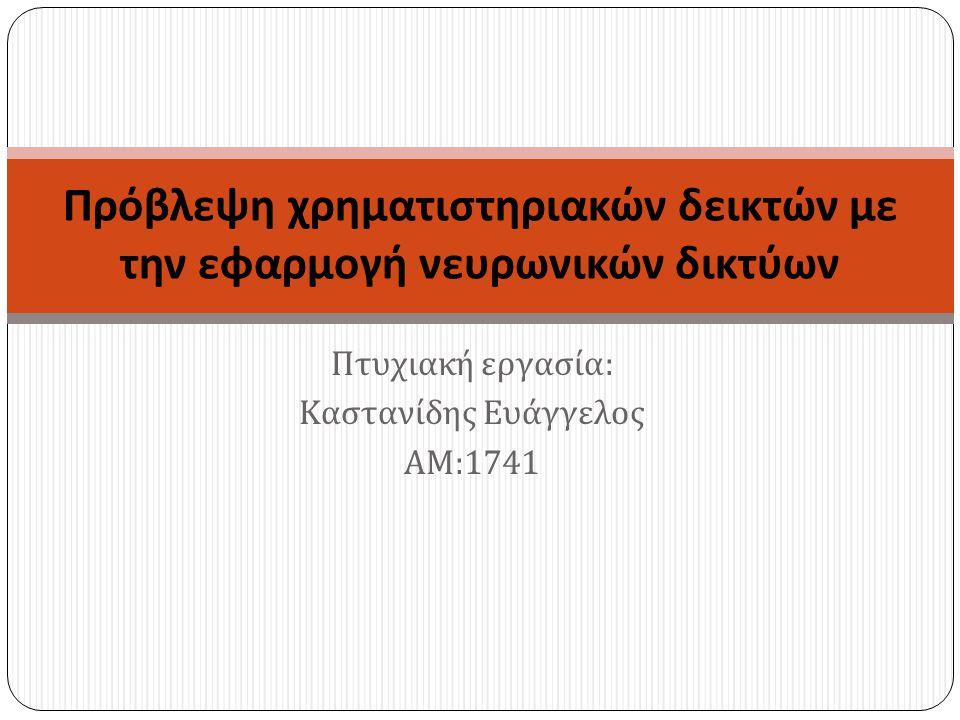 Πτυχιακή εργασία : Καστανίδης Ευάγγελος ΑΜ :1741 Πρόβλεψη χρηματιστηριακών δεικτών με την εφαρμογή νευρωνικών δικτύων