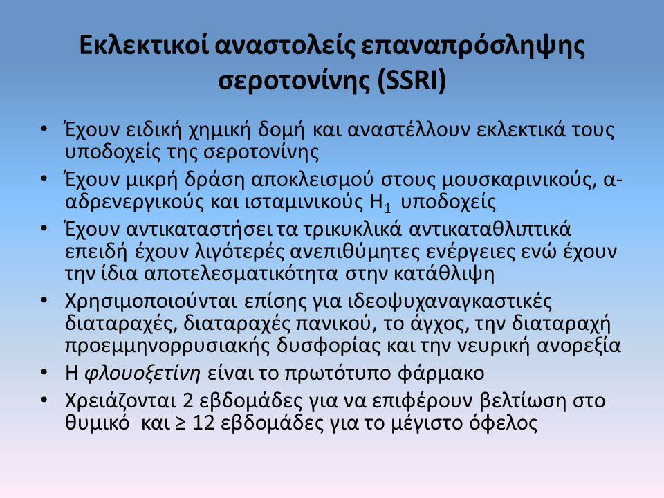 Εκλεκτικοί αναστολείς επαναπρόσληψης σεροτονίνης (SSRI) Έχουν ειδική χημική δομή και αναστέλλουν εκλεκτικά τους υποδοχείς της σεροτονίνης Έχουν μικρή δράση αποκλεισμού στους μουσκαρινικούς, α- αδρενεργικούς και ισταμινικούς H 1 υποδοχείς Έχουν αντικαταστήσει τα τρικυκλικά αντικαταθλιπτικά επειδή έχουν λιγότερές ανεπιθύμητες ενέργειες ενώ έχουν την ίδια αποτελεσματικότητα στην κατάθλιψη Χρησιμοποιούνται επίσης για ιδεοψυχαναγκαστικές διαταραχές, διαταραχές πανικού, το άγχος, την διαταραχή προεμμηνορρυσιακής δυσφορίας και την νευρική ανορεξία Η φλουοξετίνη είναι το πρωτότυπο φάρμακο Χρειάζονται 2 εβδομάδες για να επιφέρουν βελτίωση στο θυμικό και ≥ 12 εβδομάδες για το μέγιστο όφελος