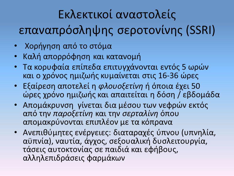 Εκλεκτικοί αναστολείς επαναπρόσληψης σεροτονίνης (SSRI) Χορήγηση από το στόμα Καλή απορρόφηση και κατανομή Τα κορυφαία επίπεδα επιτυγχάνονται εντός 5 ωρών και ο χρόνος ημιζωής κυμαίνεται στις 16-36 ώρες Εξαίρεση αποτελεί η φλουοξετίνη ή όποια έχει 50 ώρες χρόνο ημιζωής και απαιτείται η δόση / εβδομάδα Απομάκρυνση γίνεται δια μέσου των νεφρών εκτός από την παροξετίνη και την σερταλίνη όπου απομακρύνονται επιπλέον με τα κόπρανα Ανεπιθύμητες ενέργειες: διαταραχές ύπνου (υπνηλία, αϋπνία), ναυτία, άγχος, σεξουαλική δυσλειτουργία, τάσεις αυτοκτονίας σε παιδιά και εφήβους, αλληλεπιδράσεις φαρμάκων