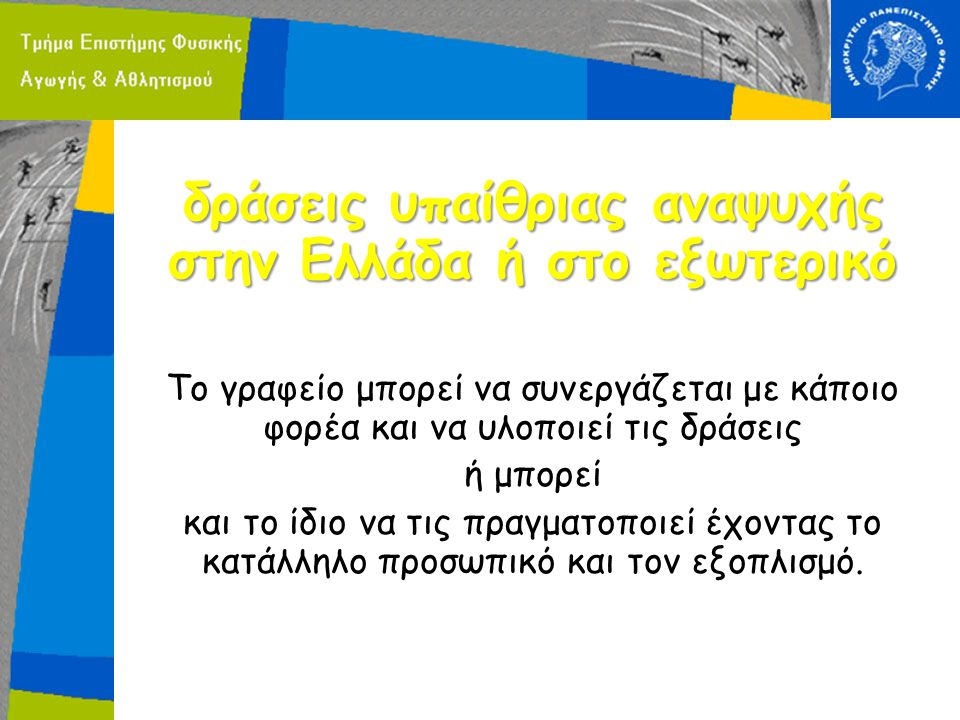 δράσεις υπαίθριας αναψυχής στην Ελλάδα ή στο εξωτερικό Το γραφείο μπορεί να συνεργάζεται με κάποιο φορέα και να υλοποιεί τις δράσεις ή μπορεί και το ίδιο να τις πραγματοποιεί έχοντας το κατάλληλο προσωπικό και τον εξοπλισμό.