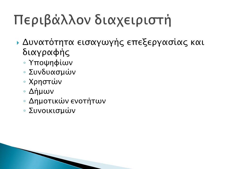  Δυνατότητα εισαγωγής επεξεργασίας και διαγραφής ◦ Υποψηφίων ◦ Συνδυασμών ◦ Χρηστών ◦ Δήμων ◦ Δημοτικών ενοτήτων ◦ Συνοικισμών