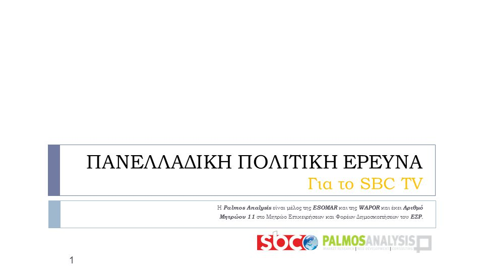 ΠΑΝΕΛΛΑΔΙΚΗ ΠΟΛΙΤΙΚΗ ΕΡΕΥΝΑ Για το SBC TV Η Palmos Analysis είναι μέλος της ESOMAR και της WAPOR και έχει Αριθμό Μητρώου 11 στο Μητρώο Επιχειρήσεων κα