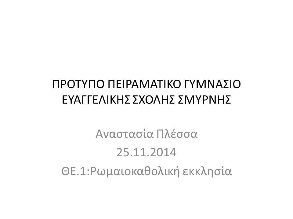 ΠΡΟΤΥΠΟ ΠΕΙΡΑΜΑΤΙΚΟ ΓΥΜΝΑΣΙΟ ΕΥΑΓΓΕΛΙΚΗΣ ΣΧΟΛΗΣ ΣΜΥΡΝΗΣ Αναστασία Πλέσσα 25.11.2014 ΘΕ.1:Ρωμαιοκαθολική εκκλησία