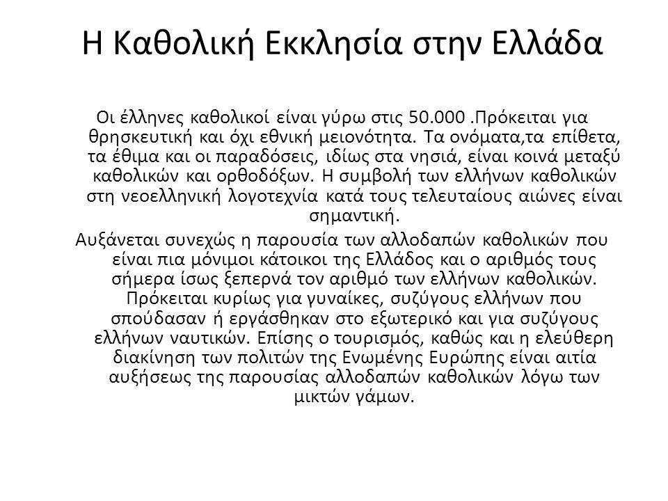 Η Καθολική Εκκλησία στην Ελλάδα Οι έλληνες καθολικοί είναι γύρω στις 50.000.Πρόκειται για θρησκευτική και όχι εθνική μειονότητα. Τα ονόματα,τα επίθετα