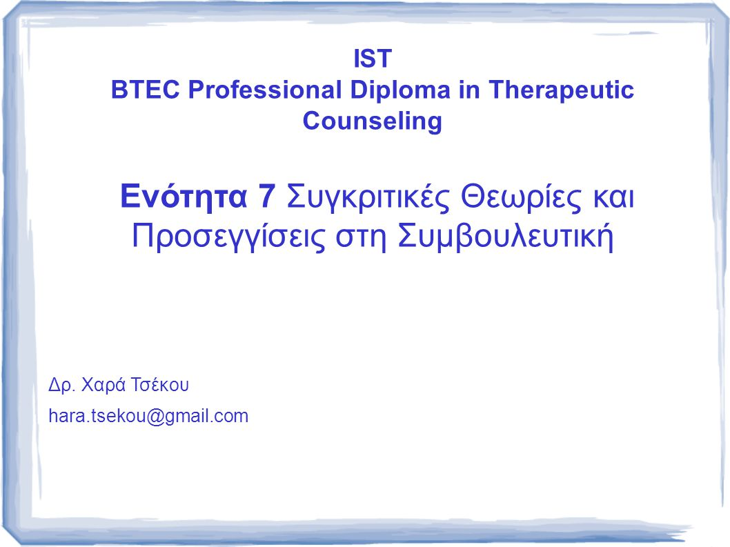 IST BTEC Professional Diploma in Therapeutic Counseling Ενότητα 7 Συγκριτικές Θεωρίες και Προσεγγίσεις στη Συμβουλευτική Δρ. Χαρά Τσέκου hara.tsekou@g