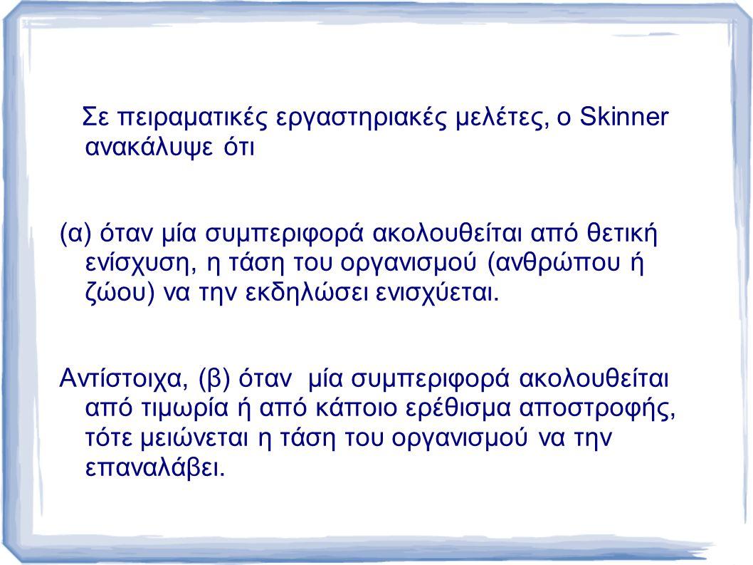Σε πειραματικές εργαστηριακές μελέτες, o Skinner ανακάλυψε ότι (α) όταν μία συμπεριφορά ακολουθείται από θετική ενίσχυση, η τάση του οργανισμού (ανθρώπου ή ζώου) να την εκδηλώσει ενισχύεται.