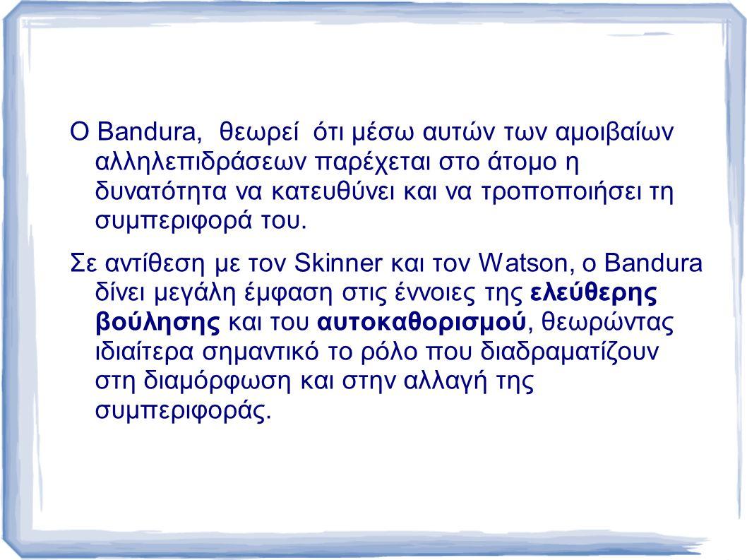 Ο Bandura, θεωρεί ότι μέσω αυτών των αμοιβαίων αλληλεπιδράσεων παρέχεται στο άτομο η δυνατότητα να κατευθύνει και να τροποποιήσει τη συμπεριφορά του.