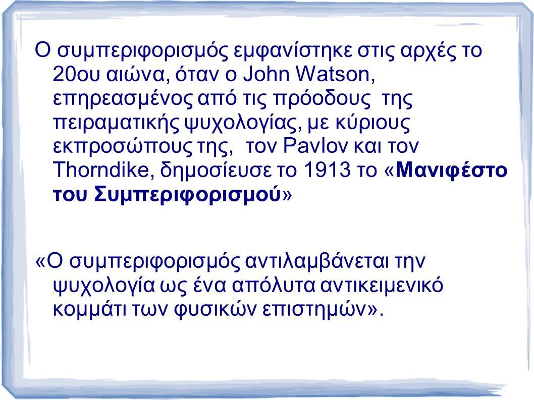 Ο συμπεριφορισμός εμφανίστηκε στις αρχές το 20ου αιώνα, όταν ο John Watson, επηρεασμένος από τις πρόοδους της πειραματικής ψυχολογίας, με κύριους εκπροσώπους της, τον Pavlov και τον Thorndike, δημοσίευσε το 1913 το «Μανιφέστο του Συμπεριφορισμού» «Ο συμπεριφορισμός αντιλαμβάνεται την ψυχολογία ως ένα απόλυτα αντικειμενικό κομμάτι των φυσικών επιστημών».