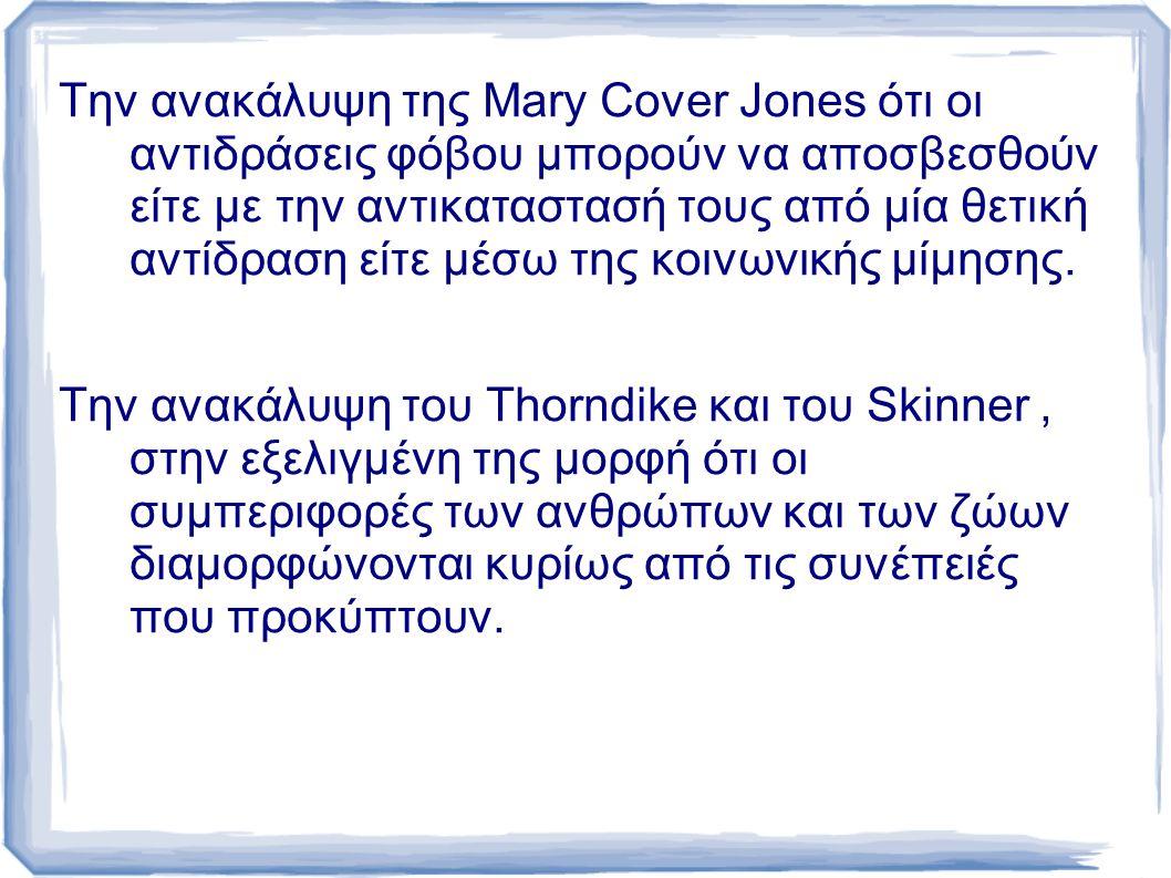 Την ανακάλυψη της Mary Cover Jones ότι οι αντιδράσεις φόβου μπορούν να αποσβεσθούν είτε με την αντικαταστασή τους από μία θετική αντίδραση είτε μέσω της κοινωνικής μίμησης.