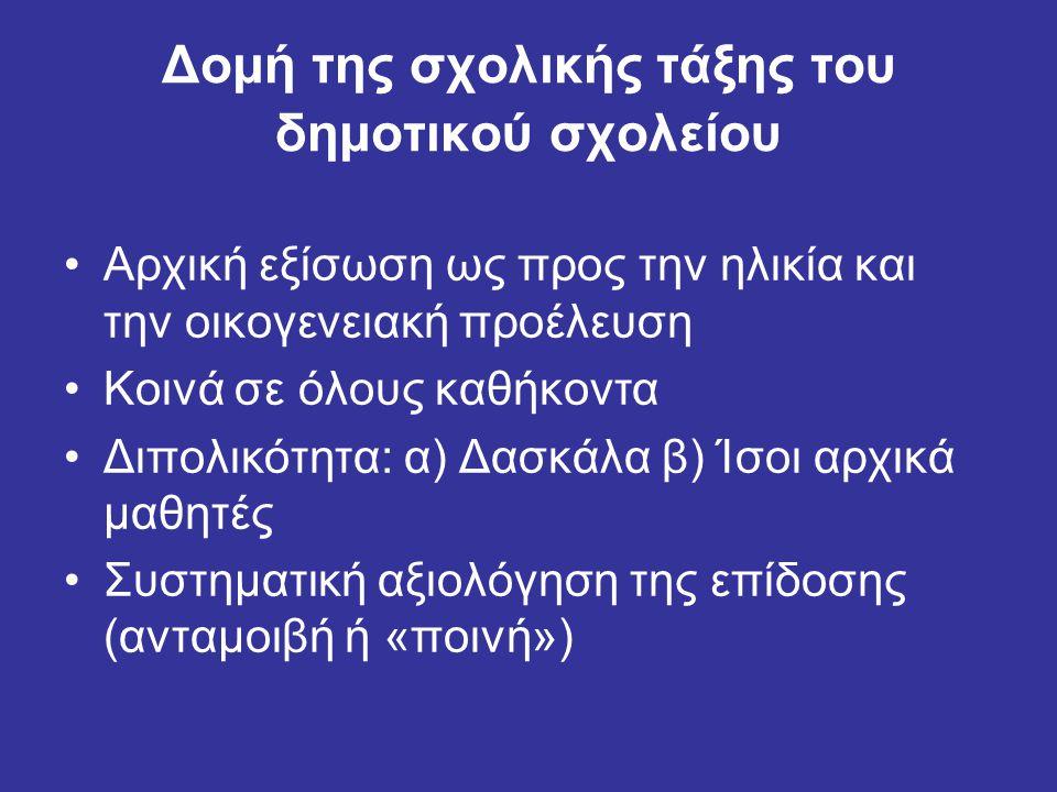 Δομή της σχολικής τάξης του δημοτικού σχολείου Αρχική εξίσωση ως προς την ηλικία και την οικογενειακή προέλευση Κοινά σε όλους καθήκοντα Διπολικότητα: α) Δασκάλα β) Ίσοι αρχικά μαθητές Συστηματική αξιολόγηση της επίδοσης (ανταμοιβή ή «ποινή»)