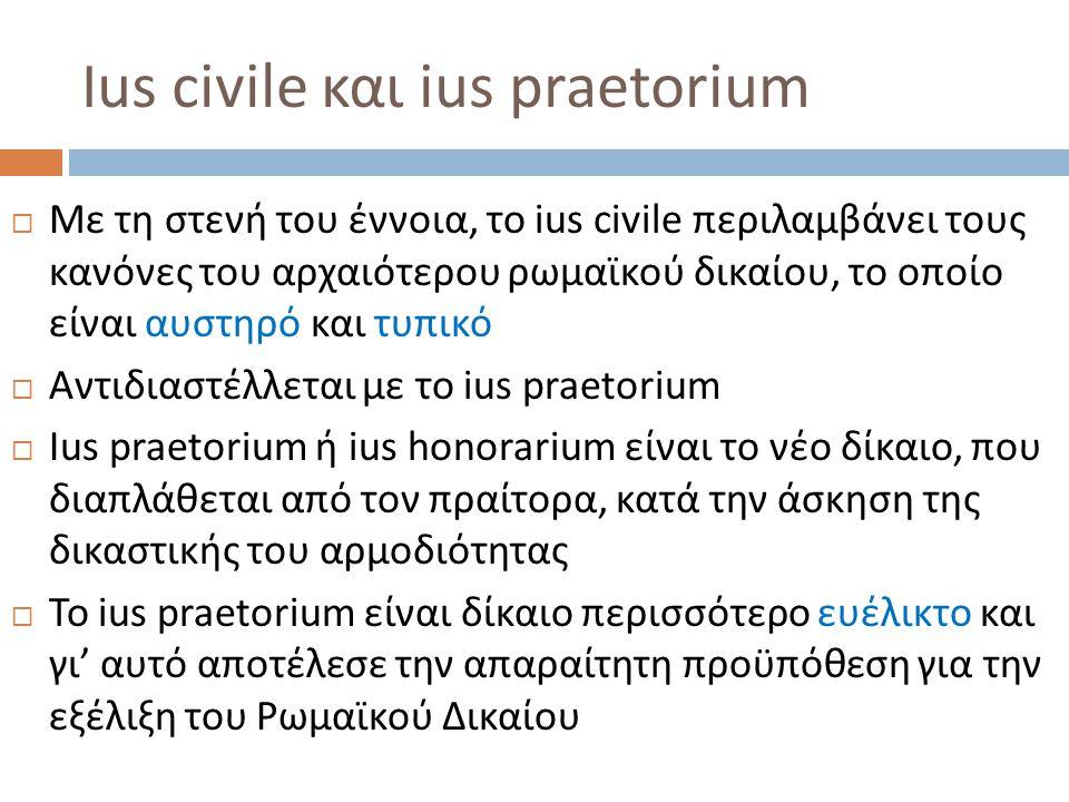 Ius civile και ius praetorium  Με τη στενή του έννοια, το ius civile περιλαμβάνει τους κανόνες του αρχαιότερου ρωμαϊκού δικαίου, το οποίο είναι αυστη