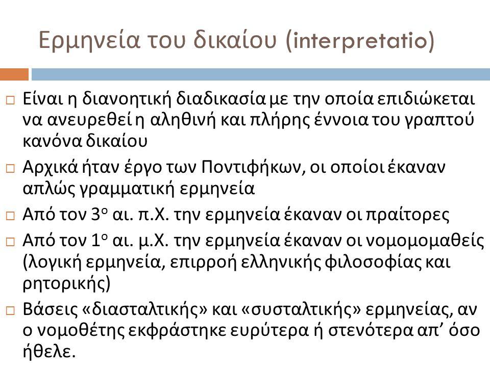 Ερμηνεία του δικαίου (interpretatio)  Είναι η διανοητική διαδικασία με την οποία επιδιώκεται να ανευρεθεί η αληθινή και πλήρης έννοια του γραπτού κανόνα δικαίου  Αρχικά ήταν έργο των Ποντιφήκων, οι οποίοι έκαναν απλώς γραμματική ερμηνεία  Από τον 3 ο αι.