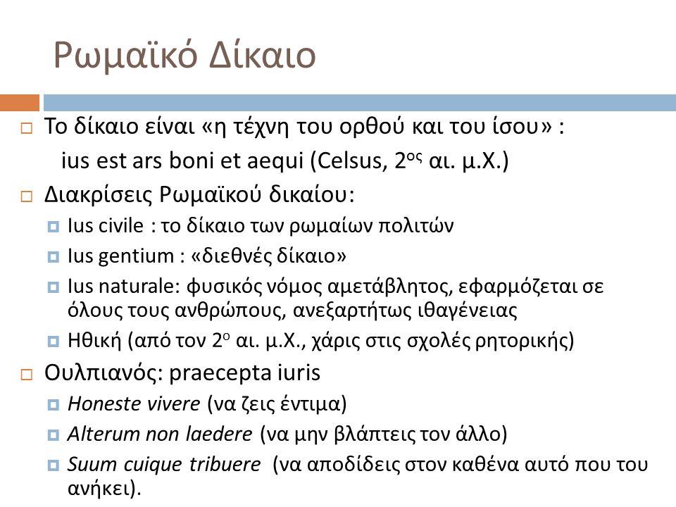 Ρωμαϊκό Δίκαιο  Το δίκαιο είναι « η τέχνη του ορθού και του ίσου » : ius est ars boni et aequi (Celsus, 2 ος αι. μ.Χ.)  Διακρίσεις Ρωμαϊκού δικαίου: