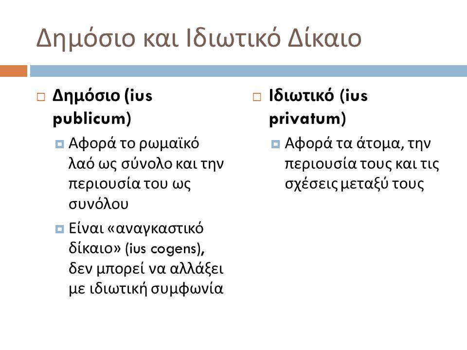 Δημόσιο και Ιδιωτικό Δίκαιο  Δημόσιο (ius publicum)  Αφορά το ρωμαϊκό λαό ως σύνολο και την περιουσία του ως συνόλου  Είναι « αναγκαστικό δίκαιο »