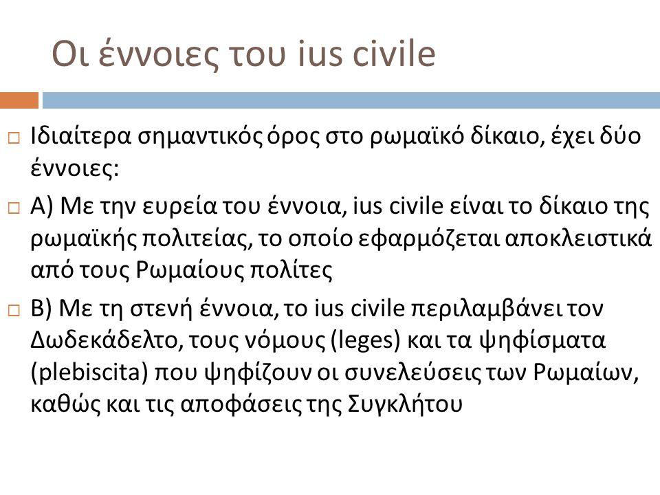 Ius civile και ius gentium  Με την ευρεία του έννοια, το ius civile αντιδιαστέλλεται με το ius gentium  Ius gentium είναι το « δίκαιο των εθνών », κοινό για όλους τους λαούς  Εφαρμόζεται στις σχέσεις μεταξύ Ρωμαίων και ξένων (peregrini), ή μεταξύ ξένων  Δεν είναι « διεθνές » δίκαιο, αλλά ρωμαϊκό