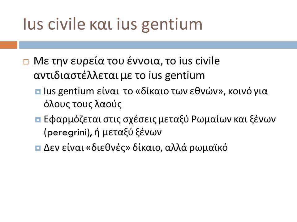 Ius civile και ius praetorium  Με τη στενή του έννοια, το ius civile περιλαμβάνει τους κανόνες του αρχαιότερου ρωμαϊκού δικαίου, το οποίο είναι αυστηρό και τυπικό  Αντιδιαστέλλεται με το ius praetorium  Ius praetorium ή ius honorarium είναι το νέο δίκαιο, που διαπλάθεται από τον πραίτορα, κατά την άσκηση της δικαστικής του αρμοδιότητας  Το ius praetorium είναι δίκαιο περισσότερο ευέλικτο και γι ' αυτό αποτέλεσε την απαραίτητη προϋπόθεση για την εξέλιξη του Ρωμαϊκού Δικαίου