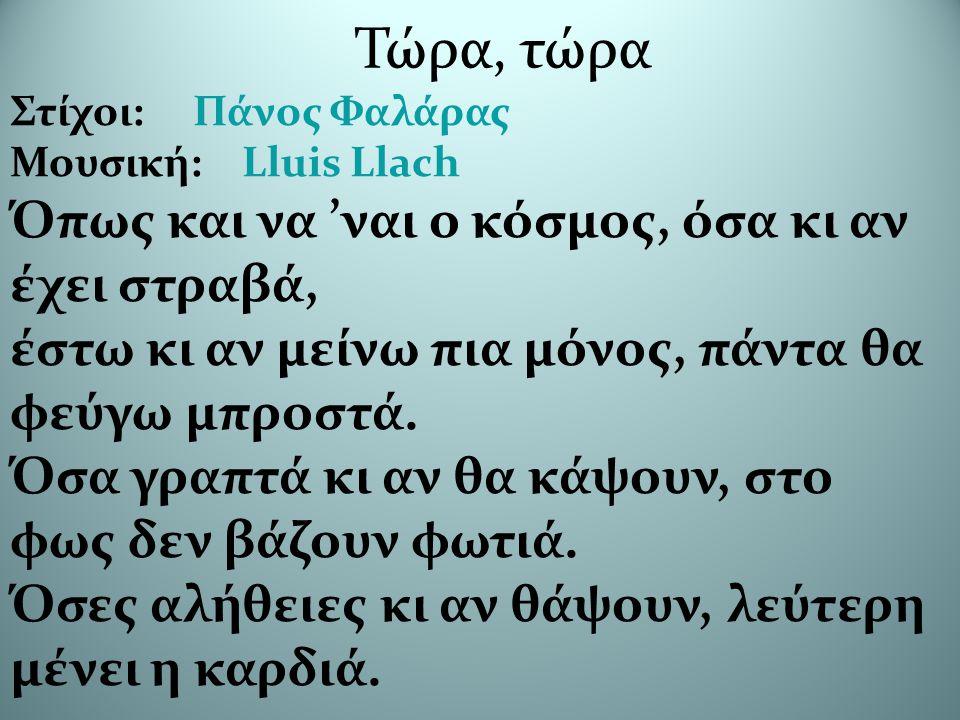 Τώρα, τώρα Στίχοι: Πάνος Φαλάρας Μουσική: Lluis Llach Όπως και να 'ναι ο κόσμος, όσα κι αν έχει στραβά, έστω κι αν μείνω πια μόνος, πάντα θα φεύγω μπροστά.