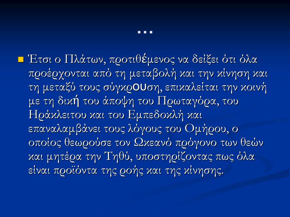… Έτσι ο Πλάτων, προτιθ έ μενος να δείξει ότι όλα προέρχονται από τη μεταβολή και την κίνηση και τη μεταξύ τους σύγκρ ου ση, επικαλείται την κοινή με