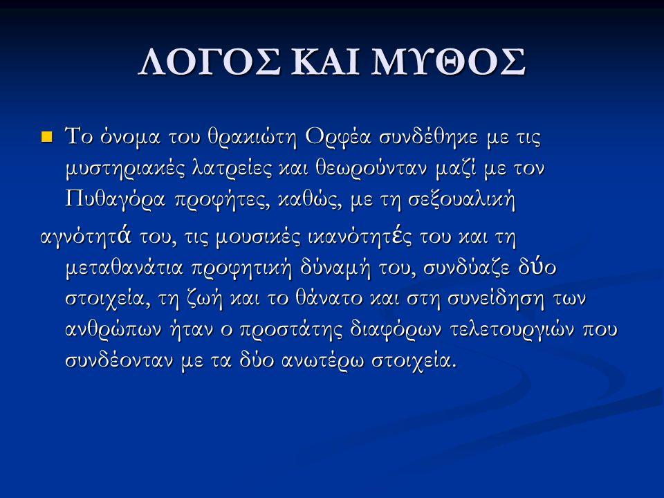ΛΟΓΟΣ ΚΑΙ ΜΥΘΟΣ Το όνομα του θρακιώτη Ορφέα συνδέθηκε με τις μυστηριακές λατρείες και θεωρούνταν μαζί με τον Πυθαγόρα προφήτες, καθώς, με τη σεξουαλικ
