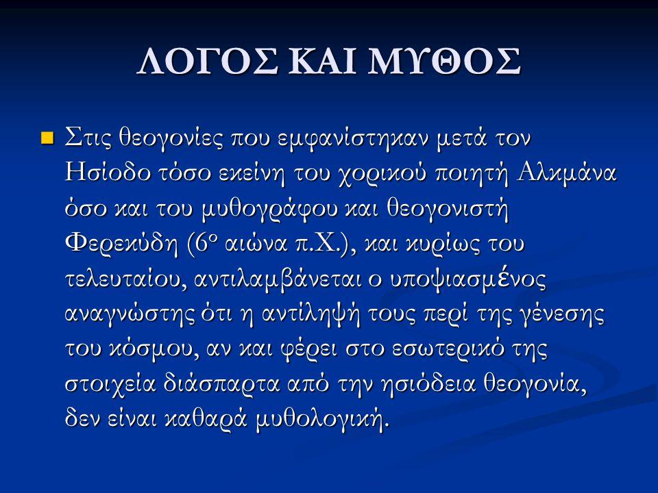 ΛΟΓΟΣ ΚΑΙ ΜΥΘΟΣ Στις θεογονίες που εμφανίστηκαν μετά τον Ησίοδο τόσο εκείνη του χορικού ποιητή Αλκμάνα όσο και του μυθογράφου και θεογονιστή Φερεκύδη