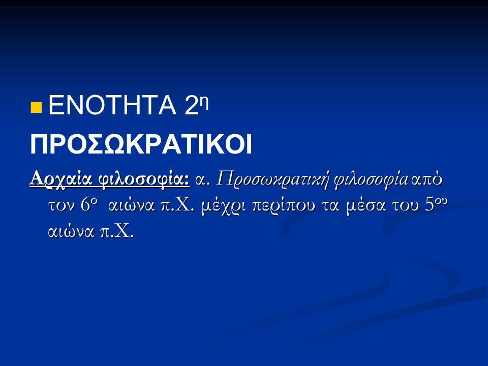 ΕΝΟΤΗΤΑ 2 η ΠΡΟΣΩΚΡΑΤΙΚΟΙ Αρχαία φιλοσοφία: α. Προσωκρατική φιλοσοφία από τον 6 ο αιώνα π.Χ. μέχρι περίπου τα μέσα του 5 ου αιώνα π.Χ.