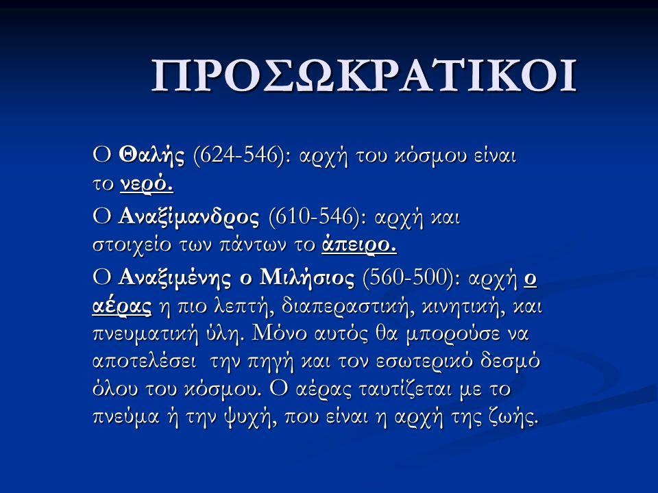 ΠΡΟΣΩΚΡΑΤΙΚΟΙ O Θαλής (624-546): αρχή του κόσμου είναι το νερό. O Αναξίμανδρος (610-546): αρχή και στοιχείο των πάντων το άπειρο. Ο Αναξιμένης ο Μιλήσ