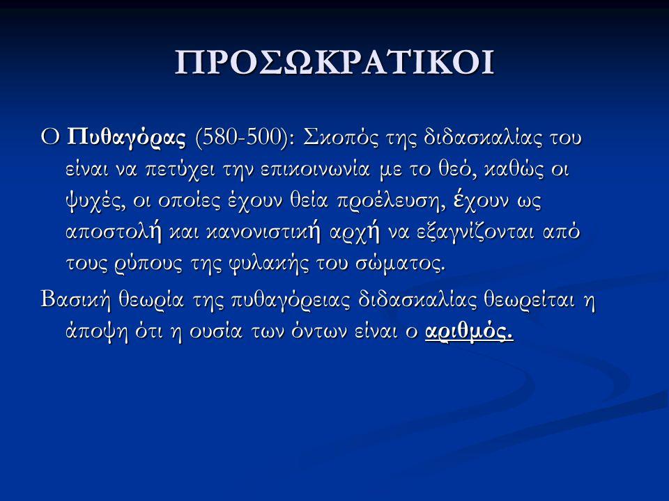 ΠΡΟΣΩΚΡΑΤΙΚΟΙ Ο Πυθαγόρας (580-500): Σκοπός της διδασκαλίας του είναι να πετύχει την επικοινωνία με το θεό, καθώς οι ψυχές, οι οποίες έχουν θεία προέλ