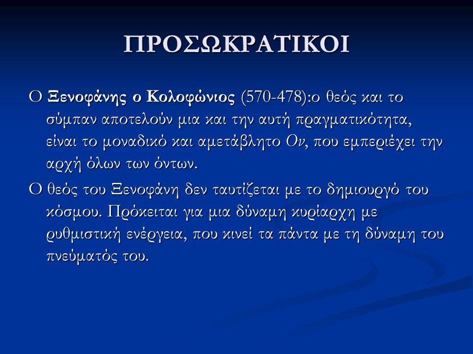 ΠΡΟΣΩΚΡΑΤΙΚΟΙ Ο Ξενοφάνης ο Κολοφώνιος (570-478):ο θεός και το σύμπαν αποτελούν μια και την αυτή πραγματικότητα, είναι το μοναδικό και αμετάβλητο Ον,
