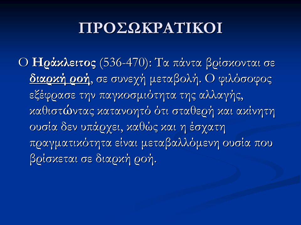 ΠΡΟΣΩΚΡΑΤΙΚΟΙ Ο Ηράκλειτος (536-470): Τα πάντα βρίσκονται σε διαρκή ροή, σε συνεχή μεταβολή. Ο φιλόσοφος εξέφρασε την παγκοσμιότητα της αλλαγής, καθισ