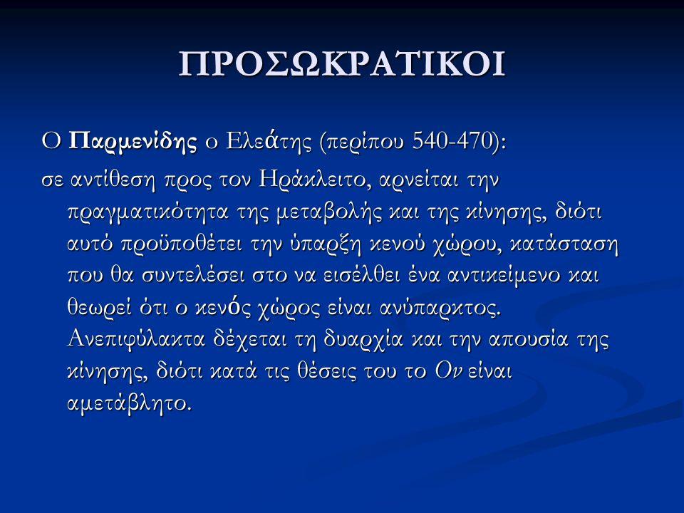 ΠΡΟΣΩΚΡΑΤΙΚΟΙ O Παρμενίδης o Ελε ά της (περίπου 540-470): σε αντίθεση προς τον Ηράκλειτο, αρνείται την πραγματικότητα της μεταβολής και της κίνησης, δ