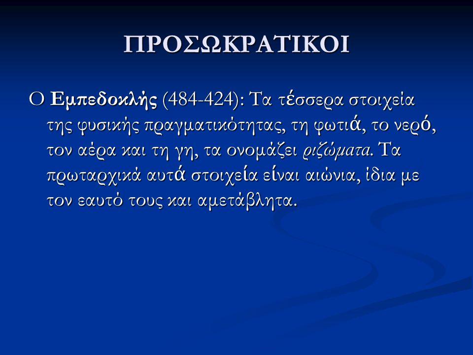 ΠΡΟΣΩΚΡΑΤΙΚΟΙ O Εμπεδοκλής (484-424): Τα τ έ σσερα στοιχεία της φυσικής πραγματικότητας, τη φωτι ά, το νερ ό, τον αέρα και τη γη, τα ονομάζει ριζώματα
