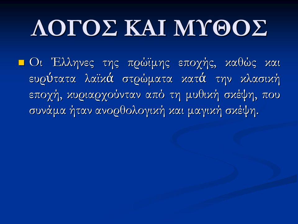 ΛΟΓΟΣ ΚΑΙ ΜΥΘΟΣ Οι Έλληνες της πρώϊμης εποχής, καθώς και ευρ ύ τατα λαϊκ ά στρώματα κατ ά την κλασική εποχή, κυριαρχούνταν από τη μυθική σκέψη, που συ