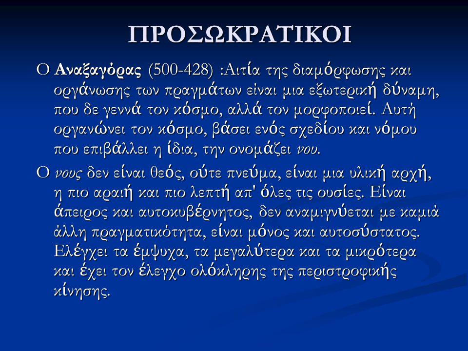ΠΡΟΣΩΚΡΑΤΙΚΟΙ O Αναξαγόρας (500-428) :Αιτ ί α της διαμ ό ρφωσης και οργ ά νωσης των πραγμ ά των είναι μια εξωτερικ ή δ ύ ναμη, που δε γενν ά τον κ ό σ