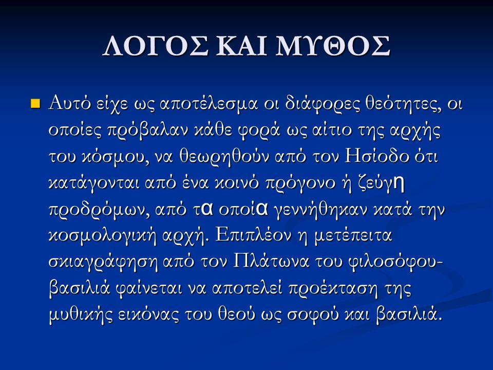ΛΟΓΟΣ ΚΑΙ ΜΥΘΟΣ Αυτό είχε ως αποτέλεσμα οι διάφορες θεότητες, οι οποίες πρόβαλαν κάθε φορά ως αίτιο της αρχής του κόσμου, να θεωρηθούν από τον Ησίοδο