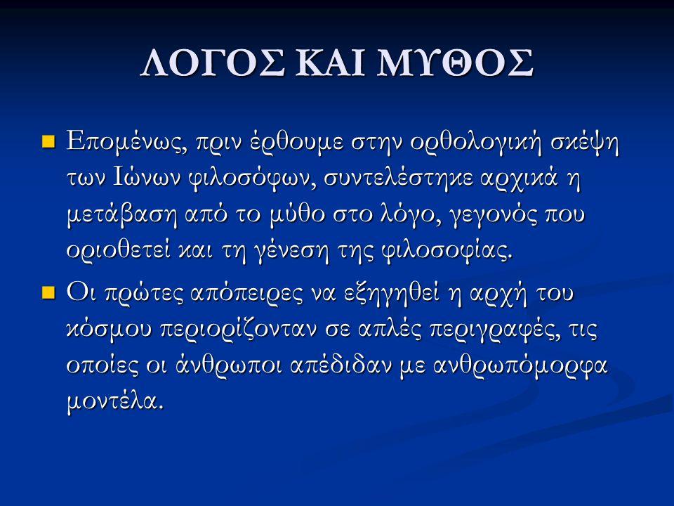 ΛΟΓΟΣ ΚΑΙ ΜΥΘΟΣ Επομένως, πριν έρθουμε στην ορθολογική σκέψη των Ιώνων φιλοσόφων, συντελέστηκε αρχικά η μετάβαση από το μύθο στο λόγο, γεγονός που ορι