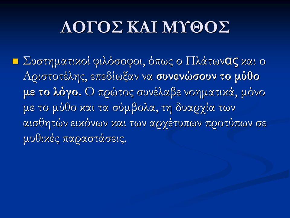 ΛΟΓΟΣ ΚΑΙ ΜΥΘΟΣ Συστηματικοί φιλόσοφοι, όπως ο Πλάτων ας και ο Αριστοτέλης, επεδίωξαν να συνενώσουν το μύθο με το λόγο. Ο πρώτος συνέλαβε νοηματικά, μ