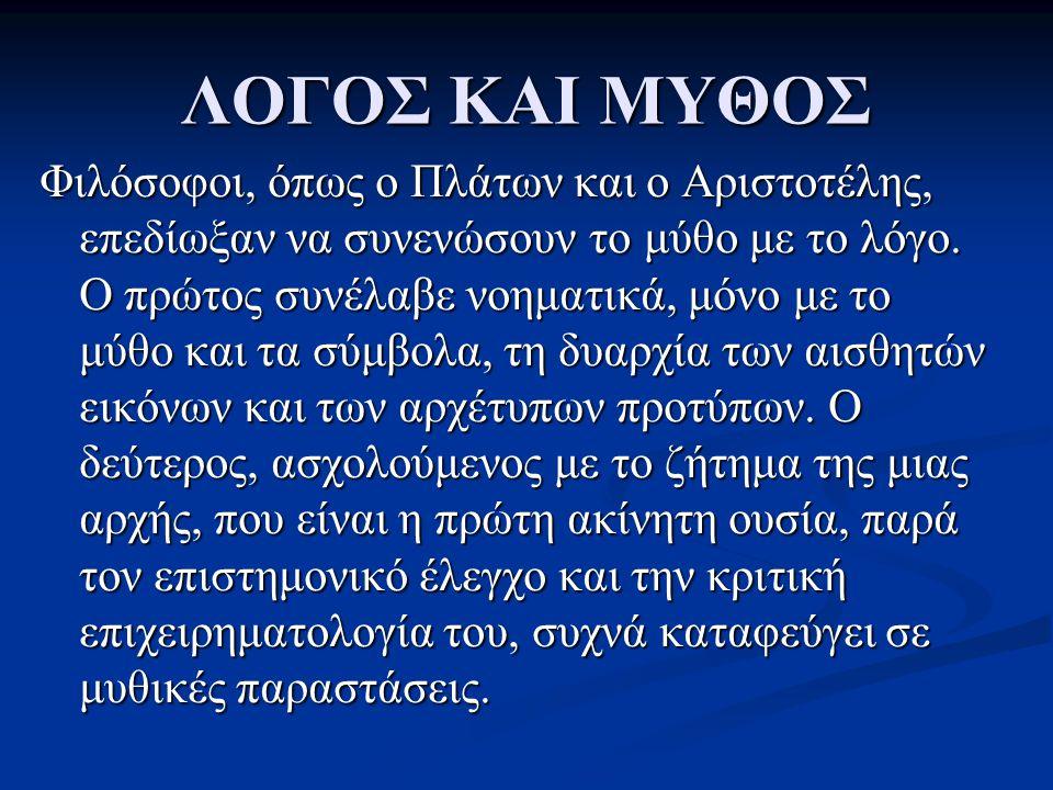 ΛΟΓΟΣ ΚΑΙ ΜΥΘΟΣ Φιλόσοφοι, όπως ο Πλάτων και ο Αριστοτέλης, επεδίωξαν να συνενώσουν το μύθο με το λόγο. Ο πρώτος συνέλαβε νοηματικά, μόνο με το μύθο κ