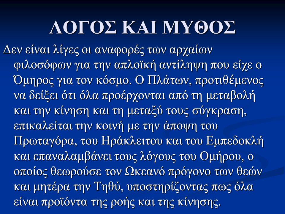 ΛΟΓΟΣ ΚΑΙ ΜΥΘΟΣ Δεν είναι λίγες οι αναφορές των αρχαίων φιλοσόφων για την απλοϊκή αντίληψη που είχε ο Όμηρος για τον κόσμο. Ο Πλάτων, προτιθ έ μενος ν