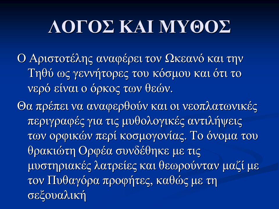 ΛΟΓΟΣ ΚΑΙ ΜΥΘΟΣ Ο Αριστοτέλης αναφέρει τον Ωκεανό και την Τηθύ ως γεννήτορες του κόσμου και ότι το νερό είναι ο όρκος των θεών. Θα πρέπει να αναφερθού