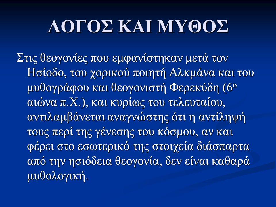ΛΟΓΟΣ ΚΑΙ ΜΥΘΟΣ Στις θεογονίες που εμφανίστηκαν μετά τον Ησίοδο, του χορικού ποιητή Αλκμάνα και του μυθογράφου και θεογονιστή Φερεκύδη (6 ο αιώνα π.Χ.