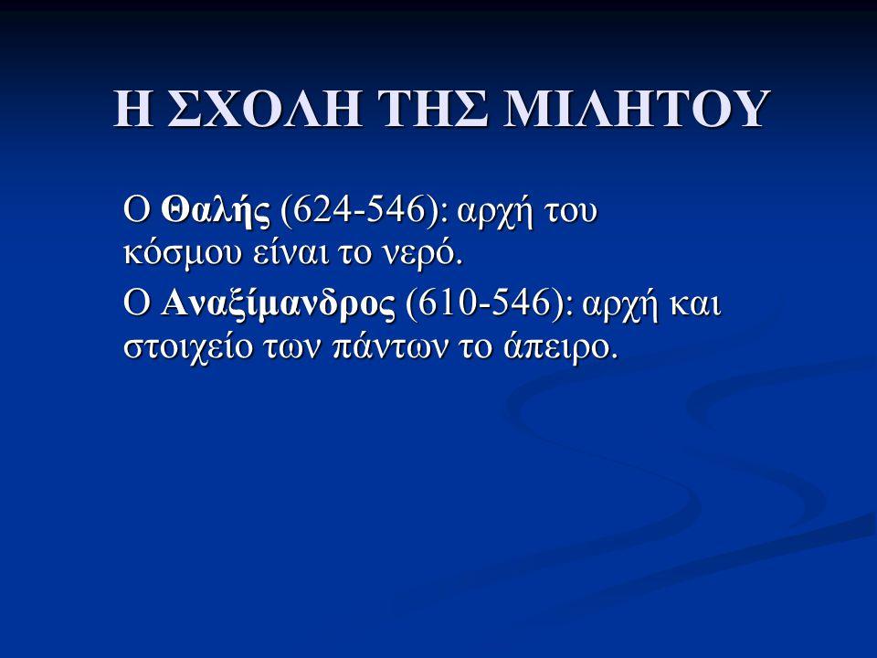 Η ΣΧΟΛΗ ΤΗΣ ΜΙΛΗΤΟΥ O Θαλής (624-546): αρχή του κόσμου είναι το νερό. O Αναξίμανδρος (610-546): αρχή και στοιχείο των πάντων το άπειρο.