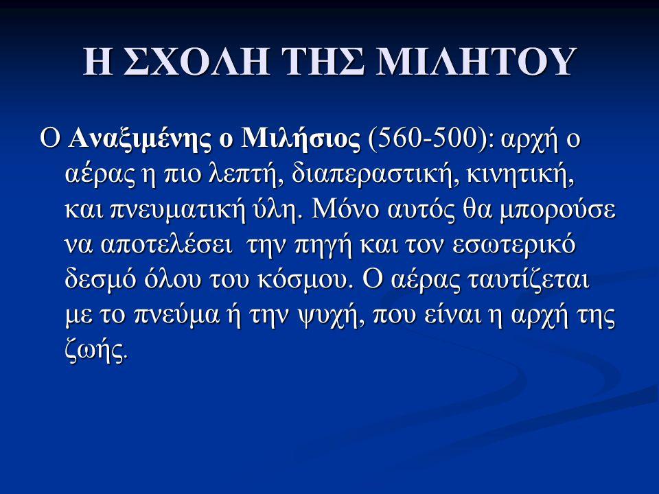 Η ΣΧΟΛΗ ΤΗΣ ΜΙΛΗΤΟΥ Ο Αναξιμένης ο Μιλήσιος (560-500): αρχή ο α έ ρας η πιο λεπτή, διαπεραστική, κινητική, και πνευματική ύλη. Μόνο αυτός θα μπορούσε
