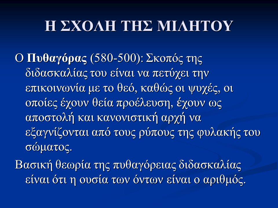 Η ΣΧΟΛΗ ΤΗΣ ΜΙΛΗΤΟΥ Ο Πυθαγόρας (580-500): Σκοπός της διδασκαλίας του είναι να πετύχει την επικοινωνία με το θεό, καθώς οι ψυχές, οι οποίες έχουν θεία